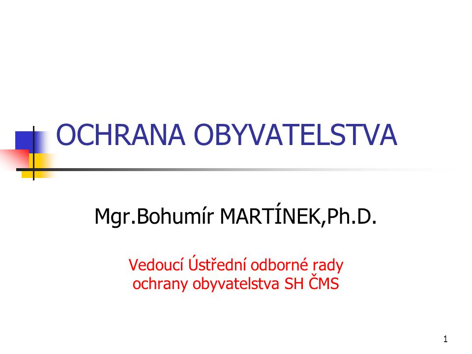 1 OCHRANA OBYVATELSTVA Mgr.Bohumír MARTÍNEK,Ph.D.