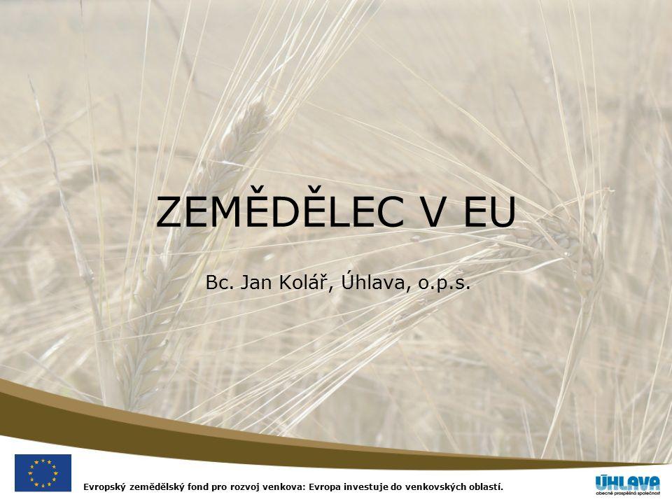 Evropský zemědělský fond pro rozvoj venkova: Evropa investuje do venkovských oblastí. ZEMĚDĚLEC V EU Bc. Jan Kolář, Úhlava, o.p.s.
