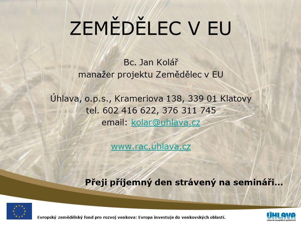 Evropský zemědělský fond pro rozvoj venkova: Evropa investuje do venkovských oblastí. ZEMĚDĚLEC V EU Bc. Jan Kolář manažer projektu Zemědělec v EU Úhl