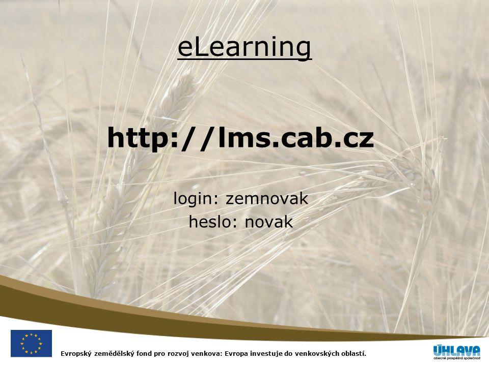 Evropský zemědělský fond pro rozvoj venkova: Evropa investuje do venkovských oblastí. eLearning http://lms.cab.cz login: zemnovak heslo: novak