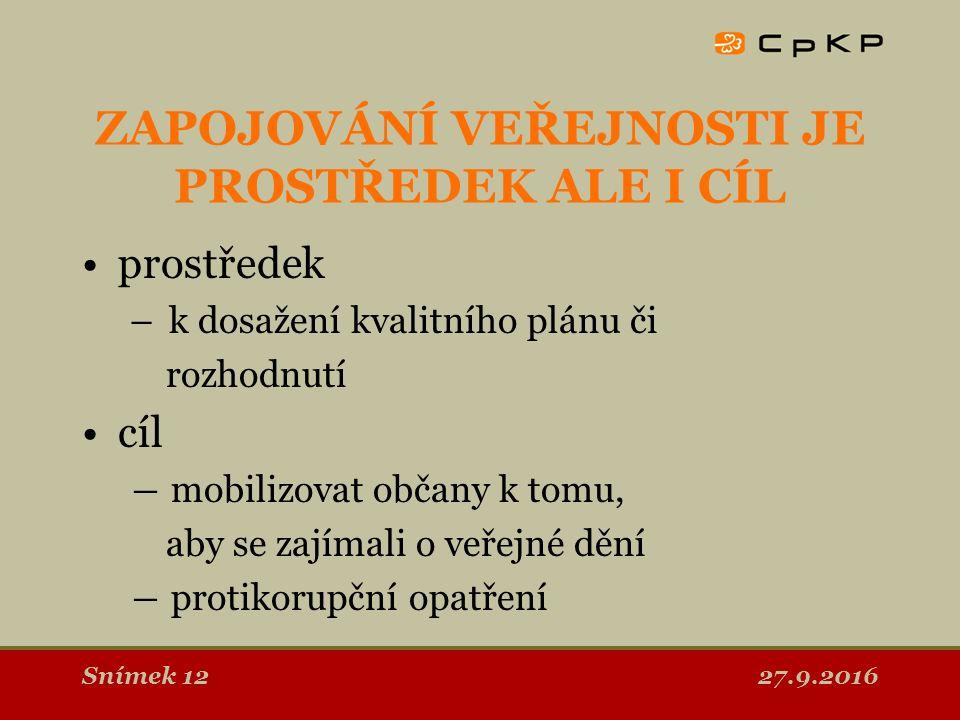 27.9.2016Snímek 12 ZAPOJOVÁNÍ VEŘEJNOSTI JE PROSTŘEDEK ALE I CÍL prostředek – k dosažení kvalitního plánu či rozhodnutí cíl ― mobilizovat občany k tomu, aby se zajímali o veřejné dění ― protikorupční opatření
