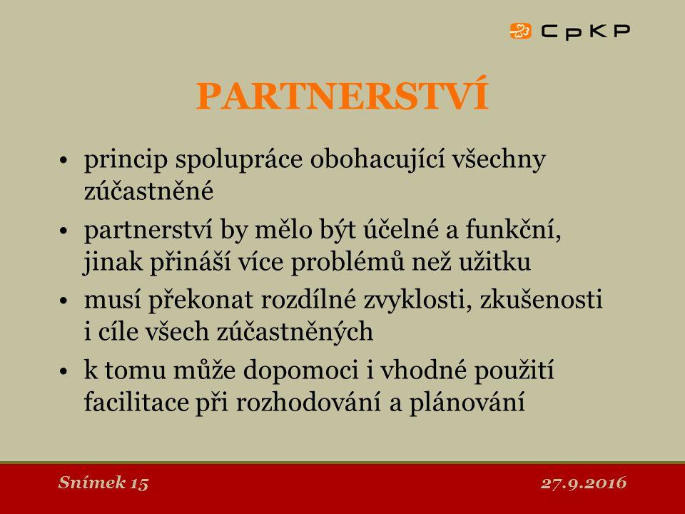 27.9.2016Snímek 15 PARTNERSTVÍ princip spolupráce obohacující všechny zúčastněné partnerství by mělo být účelné a funkční, jinak přináší více problémů než užitku musí překonat rozdílné zvyklosti, zkušenosti i cíle všech zúčastněných k tomu může dopomoci i vhodné použití facilitace při rozhodování a plánování