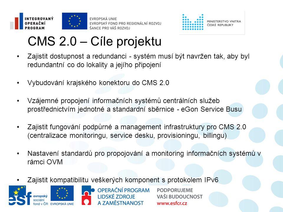 Zajistit dostupnost a redundanci - systém musí být navržen tak, aby byl redundantní co do lokality a jejího připojení Vybudování krajského konektoru do CMS 2.0 Vzájemné propojení informačních systémů centrálních služeb prostřednictvím jednotné a standardní sběrnice - eGon Service Busu Zajistit fungování podpůrné a management infrastruktury pro CMS 2.0 (centralizace monitoringu, service desku, provisioningu, billingu) Nastavení standardů pro propojování a monitoring informačních systémů v rámci OVM Zajistit kompatibilitu veškerých komponent s protokolem IPv6 CMS 2.0 – Cíle projektu