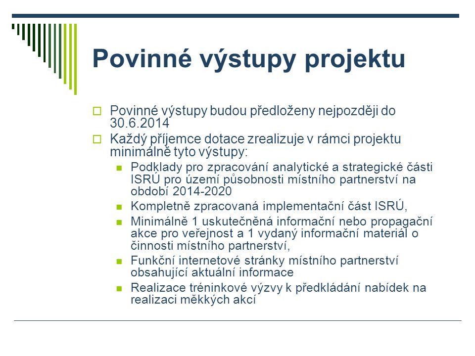 Povinné výstupy projektu  Povinné výstupy budou předloženy nejpozději do 30.6.2014  Každý příjemce dotace zrealizuje v rámci projektu minimálně tyto výstupy: Podklady pro zpracování analytické a strategické části ISRÚ pro území působnosti místního partnerství na období 2014-2020 Kompletně zpracovaná implementační část ISRÚ, Minimálně 1 uskutečněná informační nebo propagační akce pro veřejnost a 1 vydaný informační materiál o činnosti místního partnerství, Funkční internetové stránky místního partnerství obsahující aktuální informace Realizace tréninkové výzvy k předkládání nabídek na realizaci měkkých akcí