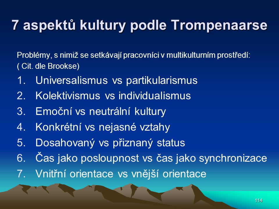 114 7 aspektů kultury podle Trompenaarse Problémy, s nimiž se setkávají pracovníci v multikulturním prostředí: ( Cit. dle Brookse) 1.Universalismus vs