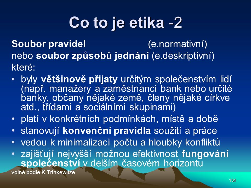 134 Co to je etika -2 Soubor pravidel (e.normativní) nebo soubor způsobů jednání (e.deskriptivní) které: byly většinově přijaty určitým společenstvím lidí (např.