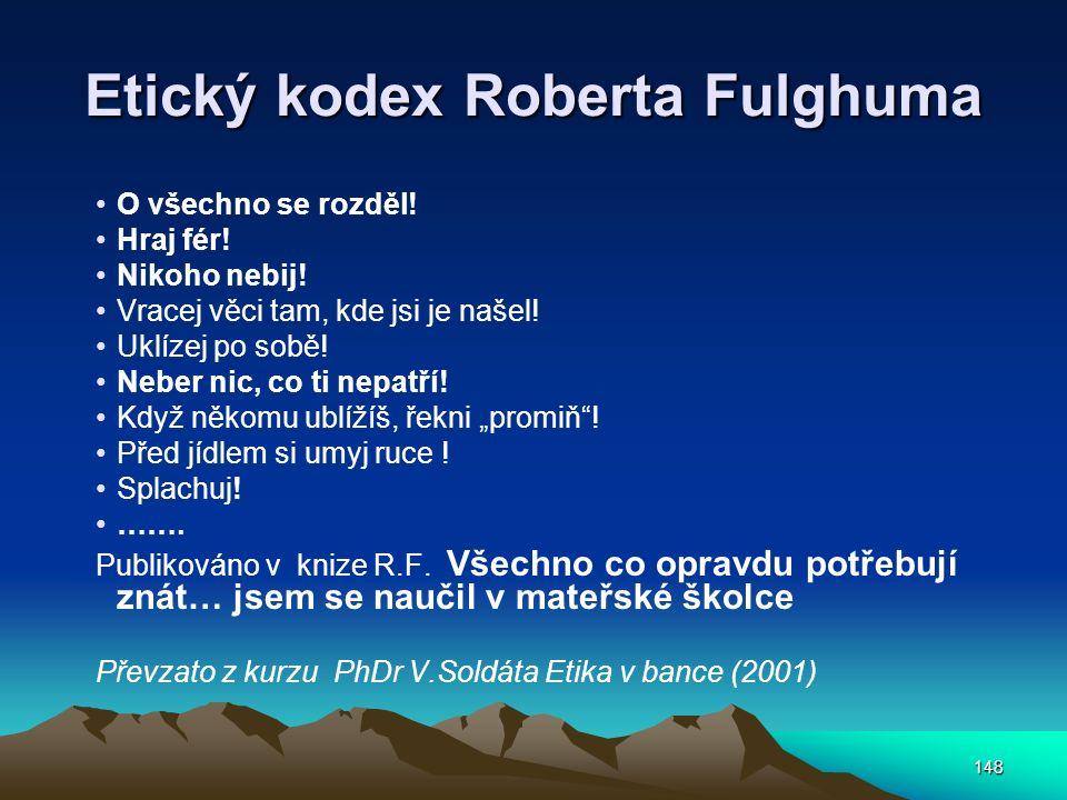 148 Etický kodex Roberta Fulghuma O všechno se rozděl! Hraj fér! Nikoho nebij! Vracej věci tam, kde jsi je našel! Uklízej po sobě! Neber nic, co ti ne