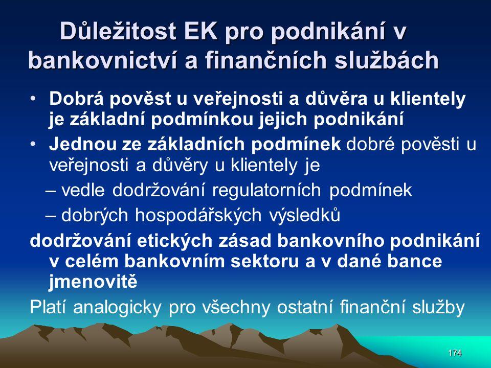 174 Důležitost EK pro podnikání v bankovnictví a finančních službách Dobrá pověst u veřejnosti a důvěra u klientely je základní podmínkou jejich podnikání Jednou ze základních podmínek dobré pověsti u veřejnosti a důvěry u klientely je – vedle dodržování regulatorních podmínek – dobrých hospodářských výsledků dodržování etických zásad bankovního podnikání v celém bankovním sektoru a v dané bance jmenovitě Platí analogicky pro všechny ostatní finanční služby