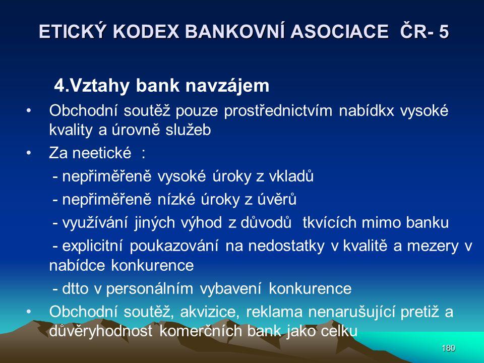 180 ETICKÝ KODEX BANKOVNÍ ASOCIACE ČR- 5 4.Vztahy bank navzájem Obchodní soutěž pouze prostřednictvím nabídkx vysoké kvality a úrovně služeb Za neetické : - nepřiměřeně vysoké úroky z vkladů - nepřiměřeně nízké úroky z úvěrů - využívání jiných výhod z důvodů tkvících mimo banku - explicitní poukazování na nedostatky v kvalitě a mezery v nabídce konkurence - dtto v personálním vybavení konkurence Obchodní soutěž, akvizice, reklama nenarušující pretiž a důvěryhodnost komerčních bank jako celku