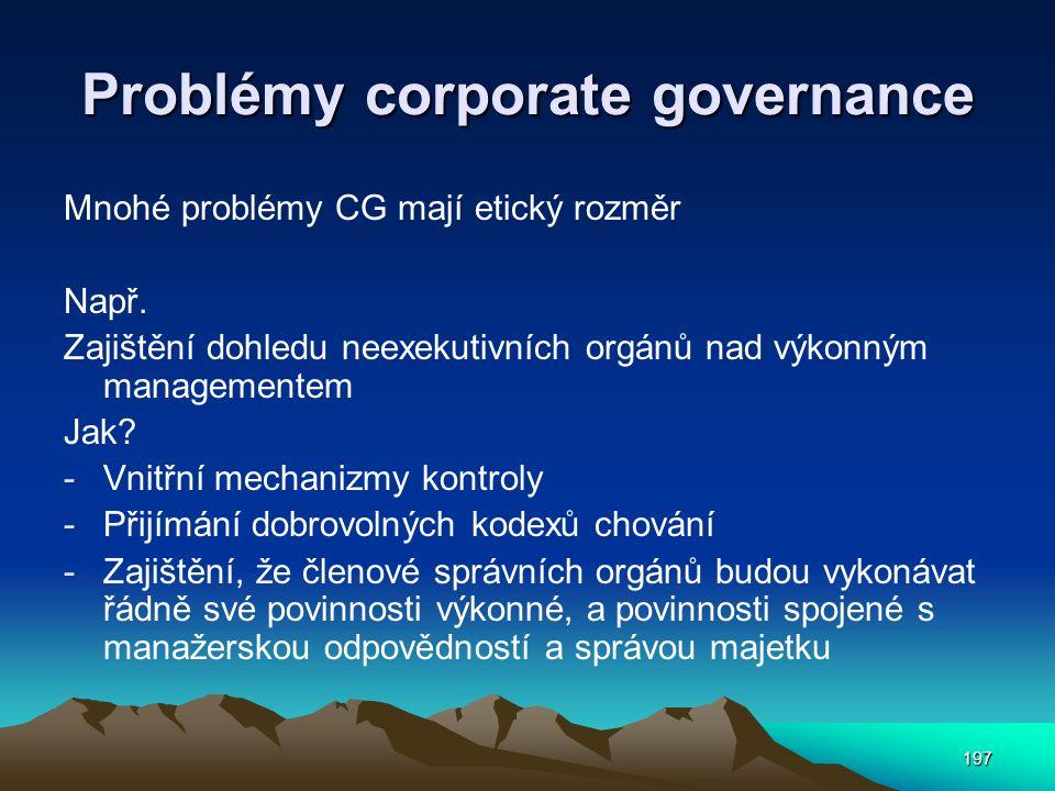 197 Problémy corporate governance Mnohé problémy CG mají etický rozměr Např. Zajištění dohledu neexekutivních orgánů nad výkonným managementem Jak? -V