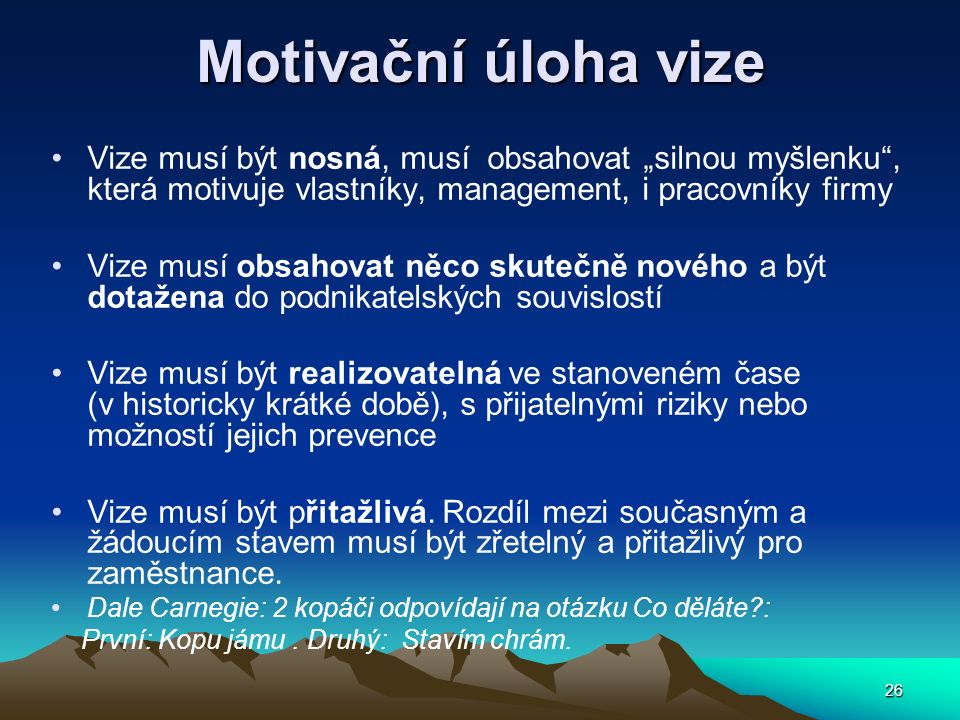 """26 Motivační úloha vize Vize musí být nosná, musí obsahovat """"silnou myšlenku , která motivuje vlastníky, management, i pracovníky firmy Vize musí obsahovat něco skutečně nového a být dotažena do podnikatelských souvislostí Vize musí být realizovatelná ve stanoveném čase (v historicky krátké době), s přijatelnými riziky nebo možností jejich prevence Vize musí být přitažlivá."""