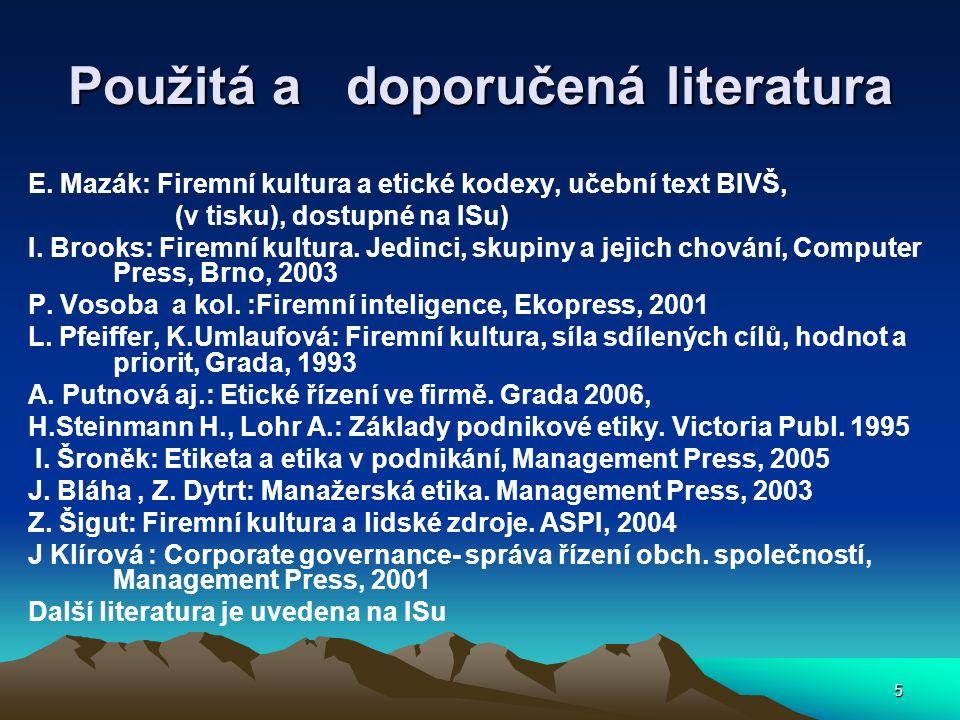 5 Použitá a doporučená literatura E. Mazák: Firemní kultura a etické kodexy, učební text BIVŠ, (v tisku), dostupné na ISu) I. Brooks: Firemní kultura.
