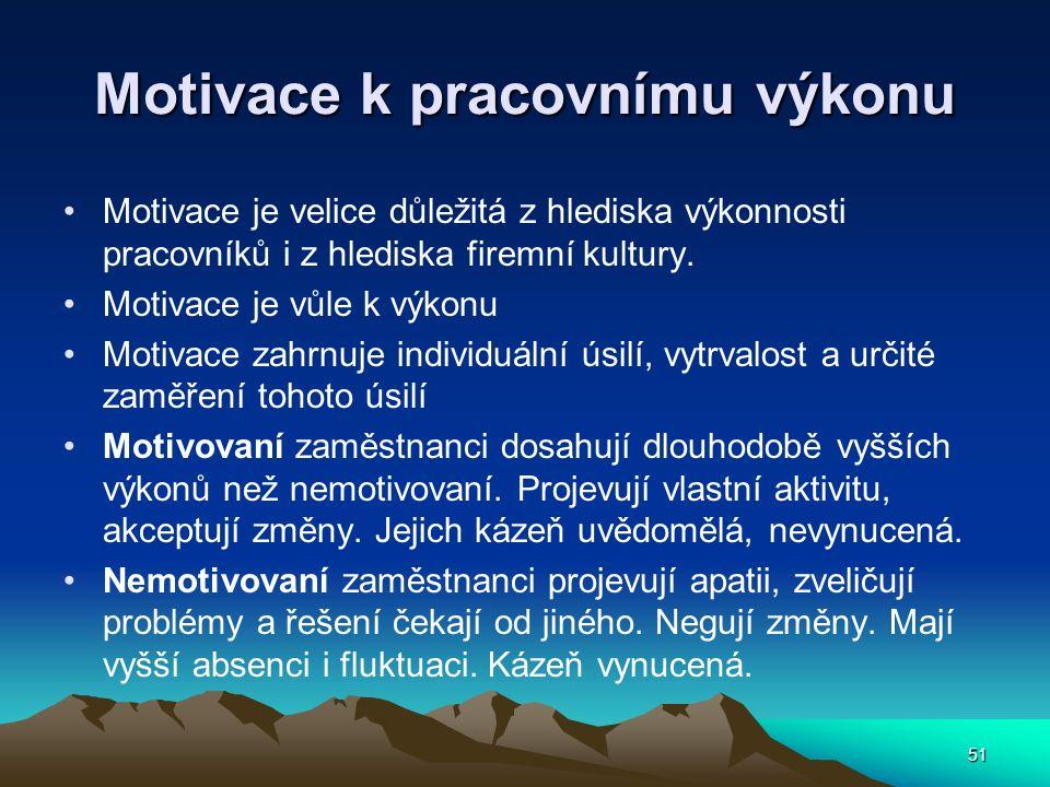 51 Motivace k pracovnímu výkonu Motivace je velice důležitá z hlediska výkonnosti pracovníků i z hlediska firemní kultury. Motivace je vůle k výkonu M