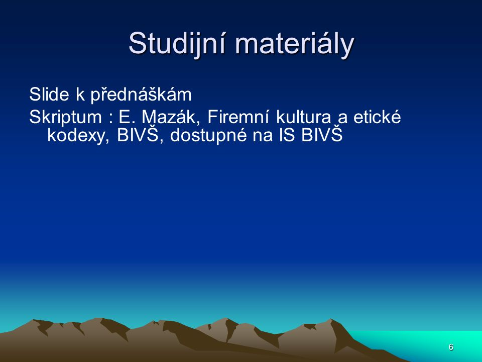 6 Studijní materiály Slide k přednáškám Skriptum : E. Mazák, Firemní kultura a etické kodexy, BIVŠ, dostupné na IS BIVŠ