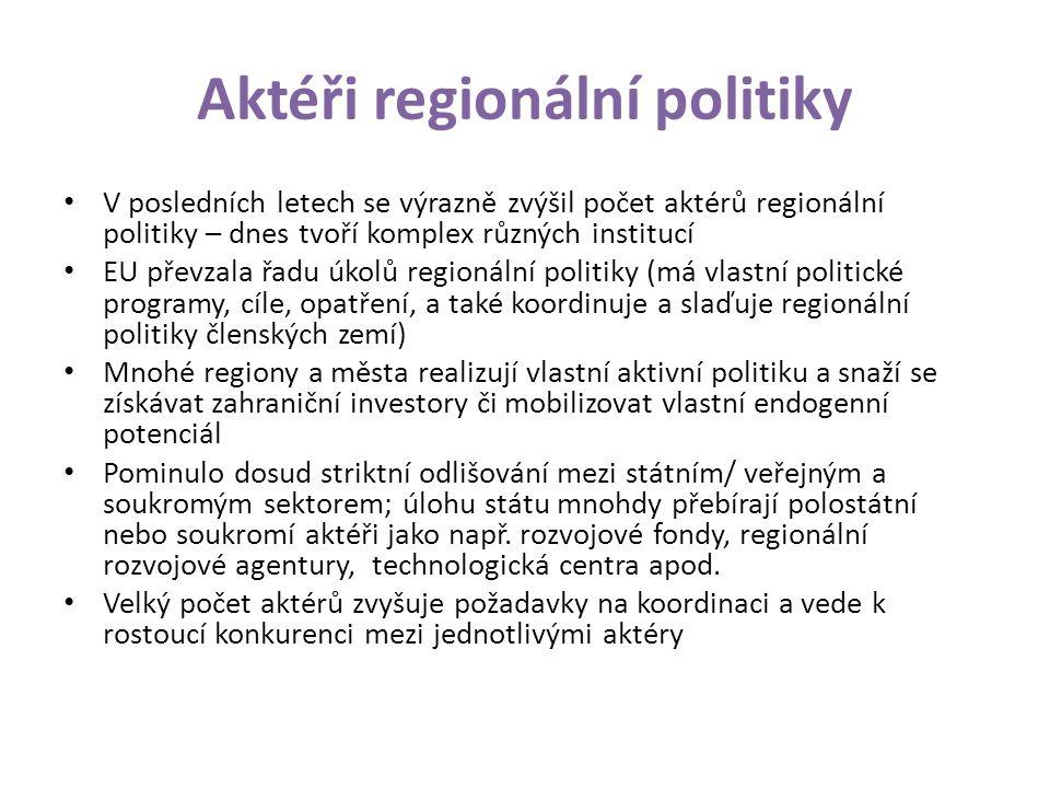 Aktéři regionální politiky V posledních letech se výrazně zvýšil počet aktérů regionální politiky – dnes tvoří komplex různých institucí EU převzala řadu úkolů regionální politiky (má vlastní politické programy, cíle, opatření, a také koordinuje a slaďuje regionální politiky členských zemí) Mnohé regiony a města realizují vlastní aktivní politiku a snaží se získávat zahraniční investory či mobilizovat vlastní endogenní potenciál Pominulo dosud striktní odlišování mezi státním/ veřejným a soukromým sektorem; úlohu státu mnohdy přebírají polostátní nebo soukromí aktéři jako např.
