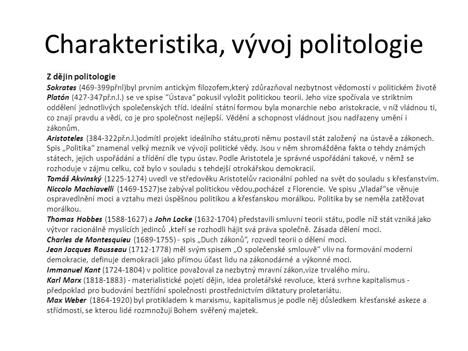 Charakteristika, vývoj politologie Vývoj politologie - počátek v antickém Řecku a prohloubilo se v renesanci - bývala součástí filozofie, jako samostatná věda se rozvíjí na přelomu 19./20.století v USA.
