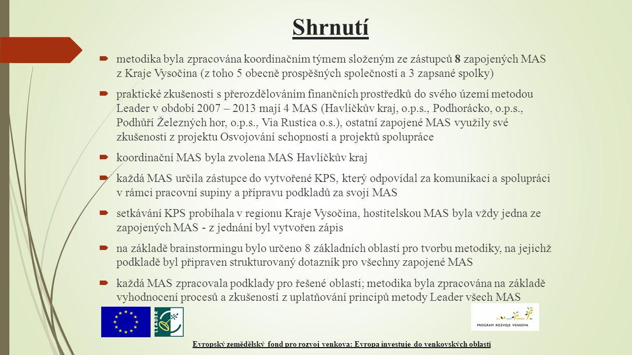 Shrnutí  metodika byla zpracována koordinačním týmem složeným ze zástupců 8 zapojených MAS z Kraje Vysočina (z toho 5 obecně prospěšných společností a 3 zapsané spolky)  praktické zkušenosti s přerozdělováním finančních prostředků do svého území metodou Leader v období 2007 – 2013 mají 4 MAS (Havlíčkův kraj, o.p.s., Podhorácko, o.p.s., Podhůří Železných hor, o.p.s., Via Rustica o.s.), ostatní zapojené MAS využily své zkušenosti z projektu Osvojování schopností a projektů spolupráce  koordinační MAS byla zvolena MAS Havlíčkův kraj  každá MAS určila zástupce do vytvořené KPS, který odpovídal za komunikaci a spolupráci v rámci pracovní supiny a přípravu podkladů za svoji MAS  setkávání KPS probíhala v regionu Kraje Vysočina, hostitelskou MAS byla vždy jedna ze zapojených MAS - z jednání byl vytvořen zápis  na základě brainstormingu bylo určeno 8 základních oblastí pro tvorbu metodiky, na jejichž podkladě byl připraven strukturovaný dotazník pro všechny zapojené MAS  každá MAS zpracovala podklady pro řešené oblasti; metodika byla zpracována na základě vyhodnocení procesů a zkušeností z uplatňování principů metody Leader všech MAS Evropský zemědělský fond pro rozvoj venkova: Evropa investuje do venkovských oblastí