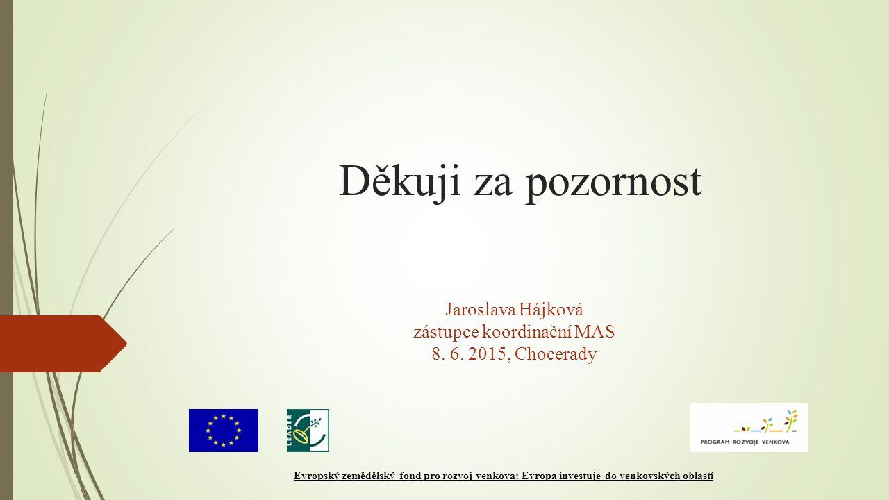 Děkuji za pozornost Jaroslava Hájková zástupce koordinační MAS 8. 6. 2015, Chocerady Evropský zemědělský fond pro rozvoj venkova: Evropa investuje do