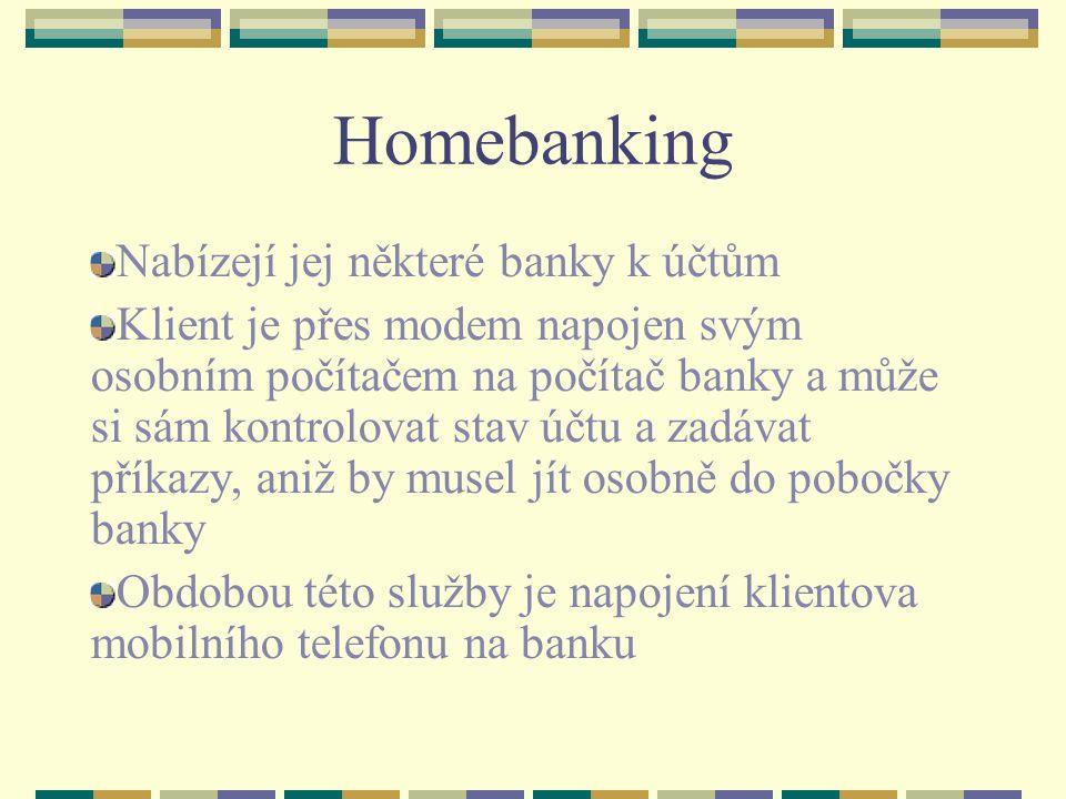 Homebanking Nabízejí jej některé banky k účtům Klient je přes modem napojen svým osobním počítačem na počítač banky a může si sám kontrolovat stav účtu a zadávat příkazy, aniž by musel jít osobně do pobočky banky Obdobou této služby je napojení klientova mobilního telefonu na banku