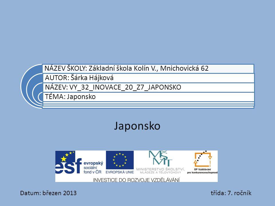 NÁZEV ŠKOLY: Základní škola Kolín V., Mnichovická 62 AUTOR: Šárka Hájková NÁZEV: VY_32_INOVACE_20_Z7_JAPONSKO TÉMA: Japonsko Japonsko Datum: březen 2013 třída: 7.