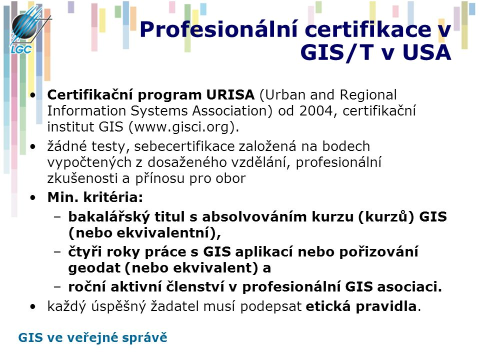 GIS ve veřejné správě Profesionální certifikace v GIS/T v USA Certifikační program URISA (Urban and Regional Information Systems Association) od 2004, certifikační institut GIS (www.gisci.org).