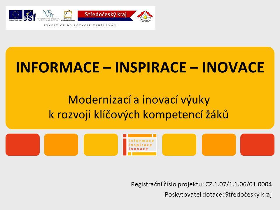 INFORMACE – INSPIRACE – INOVACE Modernizací a inovací výuky k rozvoji klíčových kompetencí žáků Registrační číslo projektu: CZ.1.07/1.1.06/01.0004 Poskytovatel dotace: Středočeský kraj