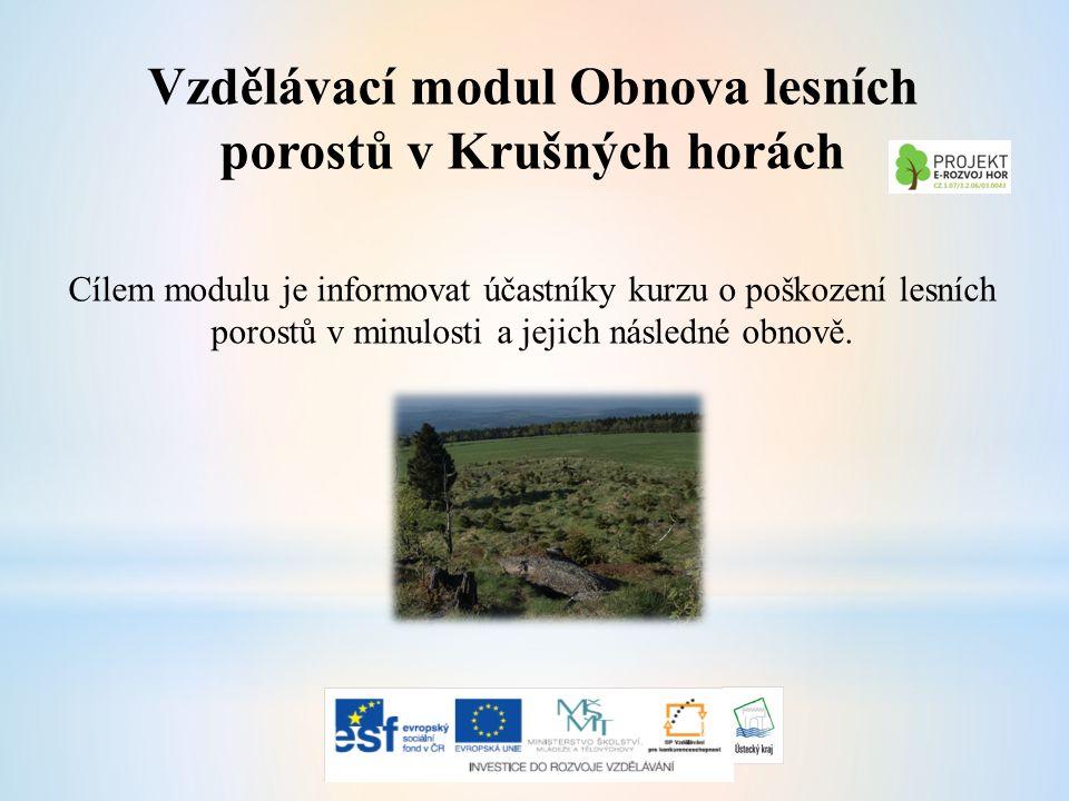 Vzdělávací modul Obnova lesních porostů v Krušných horách Cílem modulu je informovat účastníky kurzu o poškození lesních porostů v minulosti a jejich následné obnově.