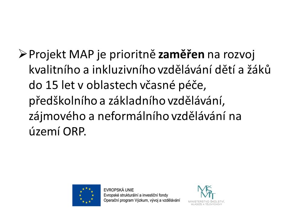  Projekt MAP je prioritně zaměřen na rozvoj kvalitního a inkluzivního vzdělávání dětí a žáků do 15 let v oblastech včasné péče, předškolního a základního vzdělávání, zájmového a neformálního vzdělávání na území ORP.
