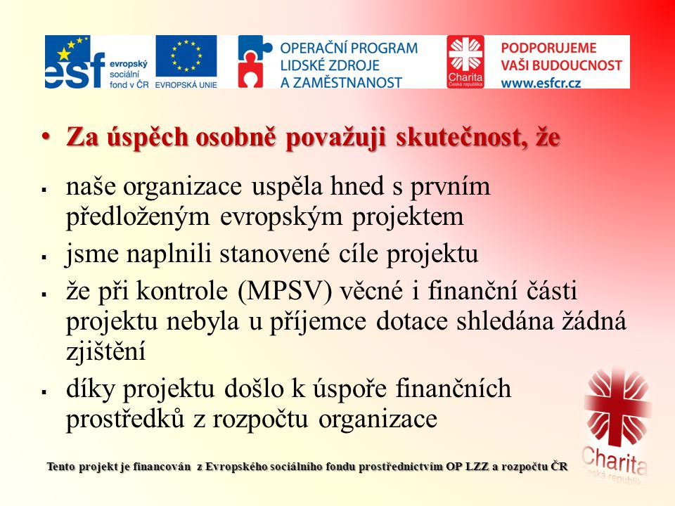 Za úspěch osobně považuji skutečnost, že Za úspěch osobně považuji skutečnost, že  naše organizace uspěla hned s prvním předloženým evropským projektem  jsme naplnili stanovené cíle projektu  že při kontrole (MPSV) věcné i finanční části projektu nebyla u příjemce dotace shledána žádná zjištění  díky projektu došlo k úspoře finančních prostředků z rozpočtu organizace Tento projekt je financován z Evropského sociálního fondu prostřednictvím OP LZZ a rozpočtu ČR