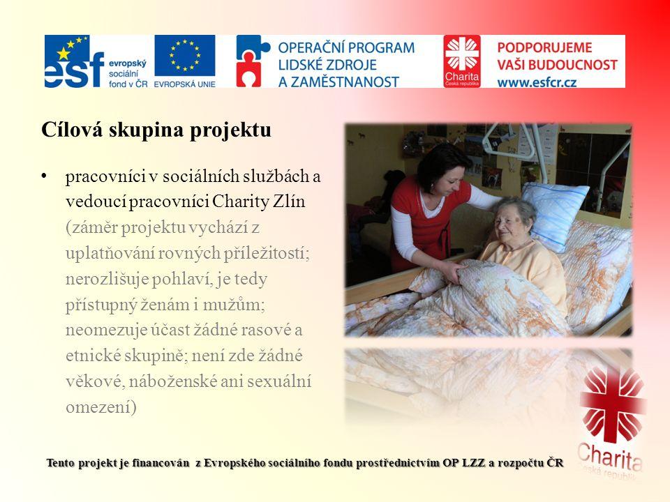 Cílová skupina projektu pracovníci v sociálních službách a vedoucí pracovníci Charity Zlín (záměr projektu vychází z uplatňování rovných příležitostí; nerozlišuje pohlaví, je tedy přístupný ženám i mužům; neomezuje účast žádné rasové a etnické skupině; není zde žádné věkové, náboženské ani sexuální omezení) Tento projekt je financován z Evropského sociálního fondu prostřednictvím OP LZZ a rozpočtu ČR
