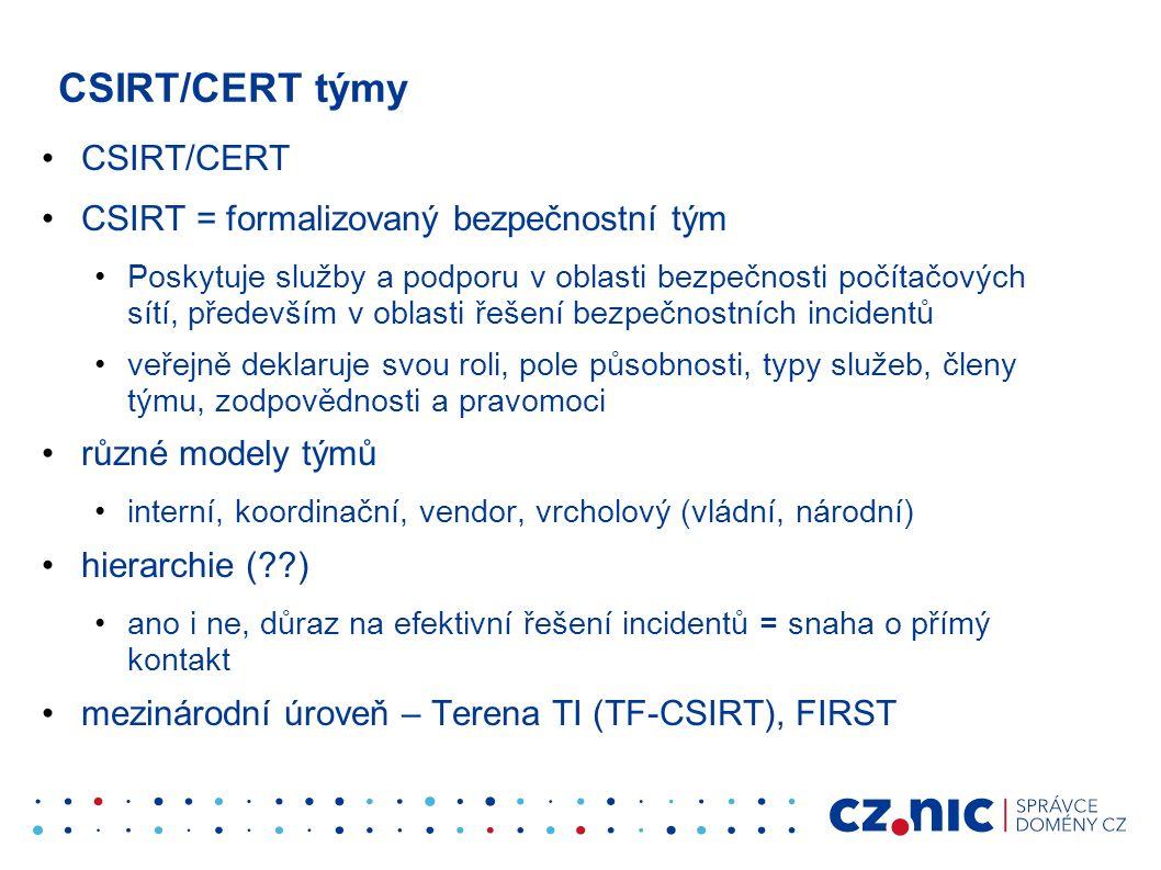 CSIRT/CERT týmy CSIRT/CERT CSIRT = formalizovaný bezpečnostní tým Poskytuje služby a podporu v oblasti bezpečnosti počítačových sítí, především v oblasti řešení bezpečnostních incidentů veřejně deklaruje svou roli, pole působnosti, typy služeb, členy týmu, zodpovědnosti a pravomoci různé modely týmů interní, koordinační, vendor, vrcholový (vládní, národní) hierarchie (??) ano i ne, důraz na efektivní řešení incidentů = snaha o přímý kontakt mezinárodní úroveň – Terena TI (TF-CSIRT), FIRST