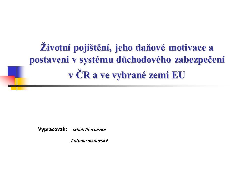 Životní pojištění, jeho daňové motivace a postavení v systému důchodového zabezpečení v ČR a ve vybrané zemi EU Vypracovali: Jakub Procházka Antonín S