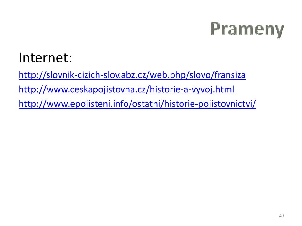 Internet: http://slovnik-cizich-slov.abz.cz/web.php/slovo/fransiza http://www.ceskapojistovna.cz/historie-a-vyvoj.html http://www.epojisteni.info/ostatni/historie-pojistovnictvi/ 49