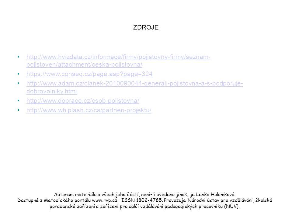 ZDROJE http://www.hvizdata.cz/informace/firmy/pojistovny-firmy/seznam- pojistoven/attachment/ceska-pojistovna/http://www.hvizdata.cz/informace/firmy/pojistovny-firmy/seznam- pojistoven/attachment/ceska-pojistovna/ https://www.conseq.cz/page.asp page=324 http://www.adam.cz/clanek-2010090044-generali-pojistovna-a-s-podporuje- dobrovolniky.htmlhttp://www.adam.cz/clanek-2010090044-generali-pojistovna-a-s-podporuje- dobrovolniky.html http://www.doprace.cz/csob-pojistovna/ http://www.whiplash.cz/cs/partneri-projektu/ Autorem materiálu a všech jeho částí, není-li uvedeno jinak, je Lenka Holomková.