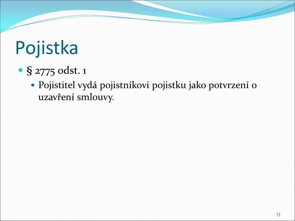 Pojistka § 2775 odst. 1 Pojistitel vydá pojistníkovi pojistku jako potvrzení o uzavření smlouvy. 13