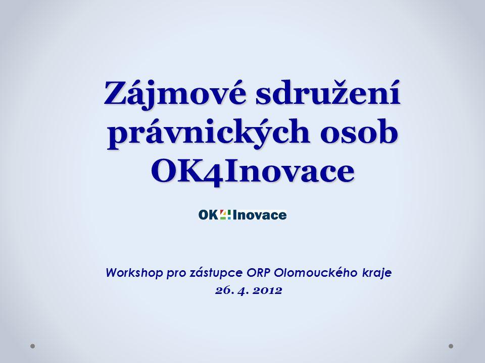 Zájmové sdružení právnických osob OK4Inovace Workshop pro zástupce ORP Olomouckého kraje 26. 4. 2012