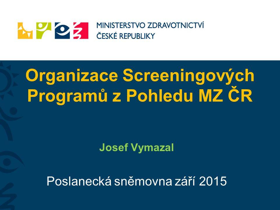 Organizace Screeningových Programů z Pohledu MZ ČR Josef Vymazal Poslanecká sněmovna září 2015
