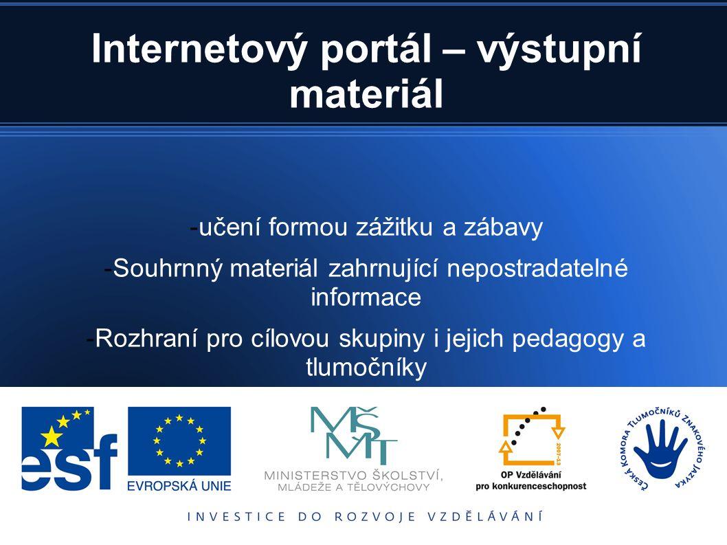 Internetový portál – výstupní materiál -učení formou zážitku a zábavy -Souhrnný materiál zahrnující nepostradatelné informace -Rozhraní pro cílovou skupiny i jejich pedagogy a tlumočníky