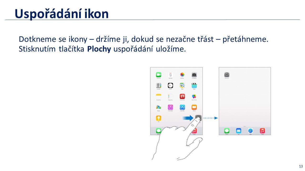 Uspořádání ikon Dotkneme se ikony – držíme ji, dokud se nezačne třást – přetáhneme. Stisknutím tlačítka Plochy uspořádání uložíme. 13