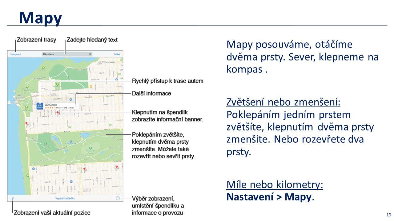 Mapy Mapy posouváme, otáčíme dvěma prsty. Sever, klepneme na kompas. Zvětšení nebo zmenšení: Poklepáním jedním prstem zvětšíte, klepnutím dvěma prsty