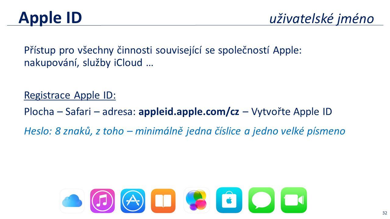 Apple ID uživatelské jméno Přístup pro všechny činnosti související se společností Apple: nakupování, služby iCloud … Registrace Apple ID: Plocha – Safari – adresa: appleid.apple.com/cz – Vytvořte Apple ID Heslo: 8 znaků, z toho – minimálně jedna číslice a jedno velké písmeno 32
