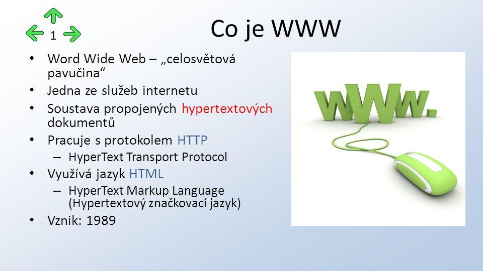 """Word Wide Web – """"celosvětová pavučina Jedna ze služeb internetu Soustava propojených hypertextových dokumentů Pracuje s protokolem HTTP – HyperText Transport Protocol Využívá jazyk HTML – HyperText Markup Language (Hypertextový značkovací jazyk) Vznik: 1989 Co je WWW 1"""