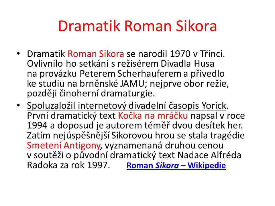 Dramatik Roman Sikora Dramatik Roman Sikora se narodil 1970 v Třinci. Ovlivnilo ho setkání s režisérem Divadla Husa na provázku Peterem Scherhauferem