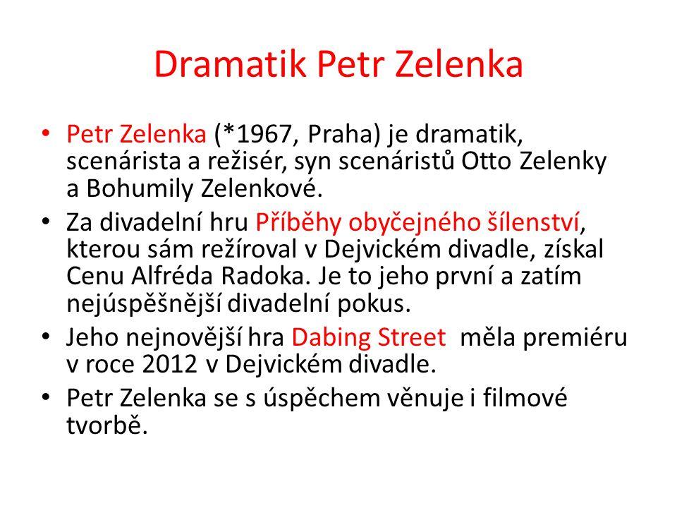 Dramatik Petr Zelenka Petr Zelenka (*1967, Praha) je dramatik, scenárista a režisér, syn scenáristů Otto Zelenky a Bohumily Zelenkové.