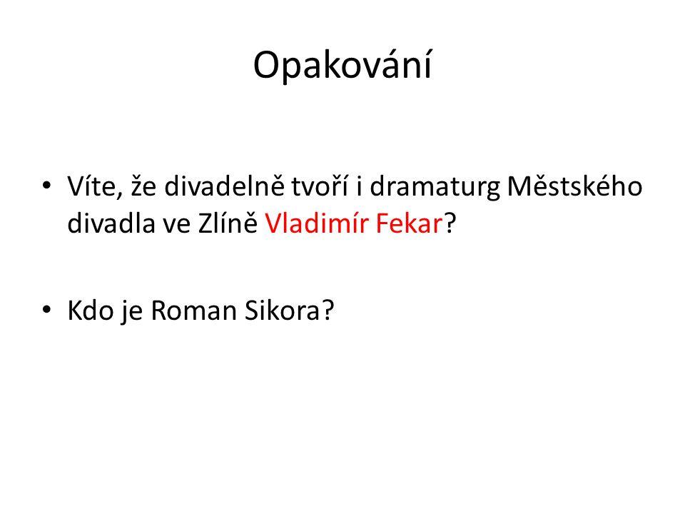 Opakování Víte, že divadelně tvoří i dramaturg Městského divadla ve Zlíně Vladimír Fekar? Kdo je Roman Sikora?