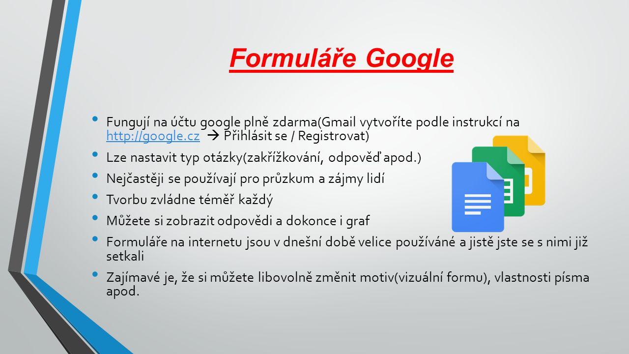 Formuláře Google Fungují na účtu google plně zdarma(Gmail vytvoříte podle instrukcí na http://google.cz  Přihlásit se / Registrovat) http://google.cz Lze nastavit typ otázky(zakřížkování, odpověď apod.) Nejčastěji se používají pro průzkum a zájmy lidí Tvorbu zvládne téměř každý Můžete si zobrazit odpovědi a dokonce i graf Formuláře na internetu jsou v dnešní době velice používáné a jistě jste se s nimi již setkali Zajímavé je, že si můžete libovolně změnit motiv(vizuální formu), vlastnosti písma apod.