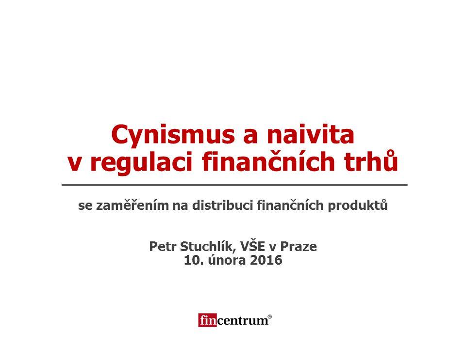 Cynismus a naivita v regulaci finančních trhů se zaměřením na distribuci finančních produktů Petr Stuchlík, VŠE v Praze 10. února 2016