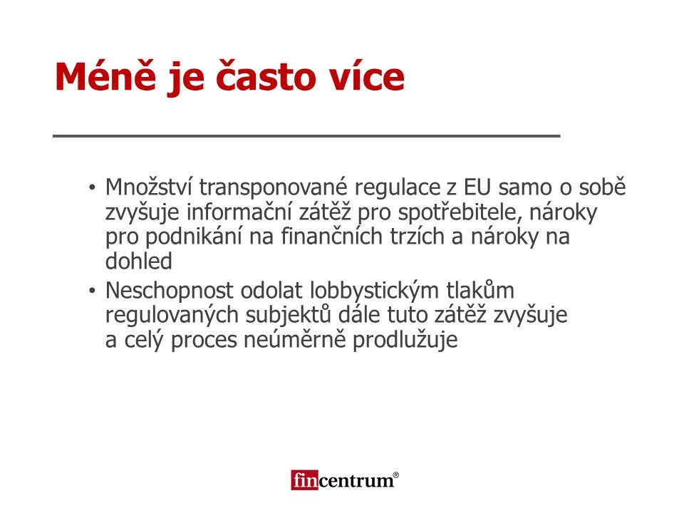 Méně je často více Množství transponované regulace z EU samo o sobě zvyšuje informační zátěž pro spotřebitele, nároky pro podnikání na finančních trzí