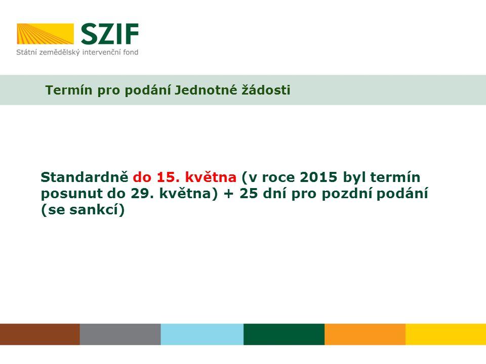 Standardně do 15. května (v roce 2015 byl termín posunut do 29. května) + 25 dní pro pozdní podání (se sankcí) Termín pro podání Jednotné žádosti