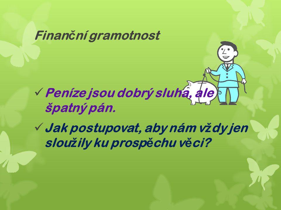 Finan č ní gramotnost Peníze jsou dobrý sluha, ale špatný pán.